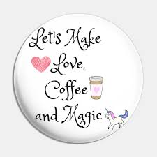 let s make love coffee and magic coffee quotes pin teepublic
