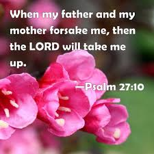 Psalm 27:10 When my father and my mother forsake me, then the LORD ...