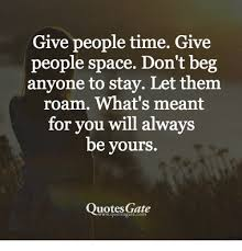 give people time give people space don t beg anyone to stay let