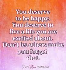 you deserve to be happy you deserve to live a life you are