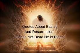 quotes about easter and resurrection god is not dead he is risen
