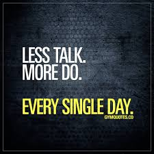 less talk more do every single day work hard and train harder