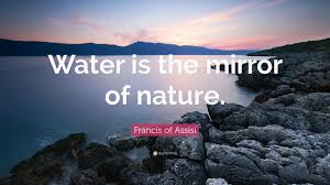 """francis of assisi quote """"water is the mirror of nature """""""