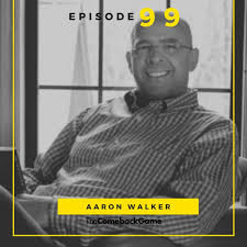 The Comeback Game Episode 99 - Aaron Walker | The Game Changers
