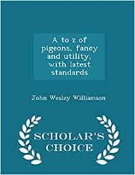 A to z of pigeons, fancy and utility, with latest standards - Scholar's  Choice Edition: Williamson, John Wesley: 9781294980070: Amazon.com: Books