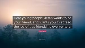 """pope francis quote """"dear young people jesus wants to be your"""