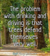the problem drinking and driving is that trees defend