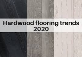 hardwood flooring trends for 2020 the