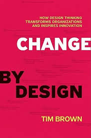change by design how design thinking transforms organizations and
