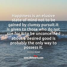 happiness is an elusive state of mind not to be gained by