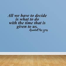 Wall Decal Quote All We Have To Decide Is What To Do With The Time That Is Given To Us Gandalf The Grey Sticker Room Decor Jp580 Walmart Com Walmart Com
