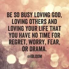 be so busy loving god loving others and loving your life that you