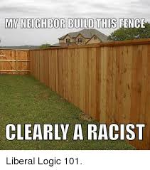 Myneighbor Build This Fence Clearly A Racist Liberal Logic 101 Logic Meme On Me Me