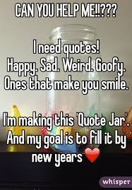 can you help me i need quotes happy sad weird goofy ones