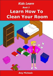 Kids Learn Book 3 Learn How To Clean Your Room By Amy Michaels