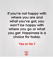 if you re not happy where you are and what you ve got you won