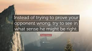 """Robert Nozick Quote: """"Instead of trying to prove your opponent wrong, try  to see in what sense he might be right."""" (7 wallpapers) - Quotefancy"""