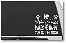 Amazon Com Decal Dan My Blue Heeler Makes Me Happy You Not So Much Vinyl Die Cut Car Truck Window Decal Sticker Laptop Automotive