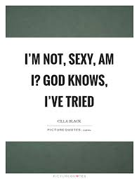 i m not sexy am i god knows i ve tried picture quotes