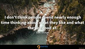 i don t think people spend nearly enough time thinking about