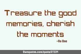 treasure the good memories cherish the moments com
