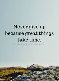 never give up quotes never give up because great things take time