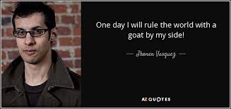 jhonen vasquez quote one day i will rule the world a goat