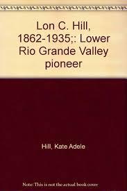 Lon C. Hill, 1862-1935;: Lower Rio Grande Valley pioneer: Hill ...