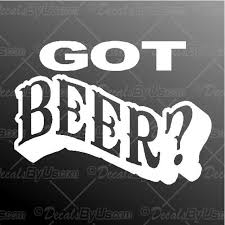 Got Beer Decal Got Beer Car Sticker Great Prices