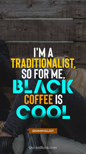 i m a traditionalist so for me black coffee is cool quote by