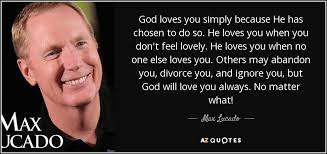 max lucado quote god loves you simply because he has chosen to do