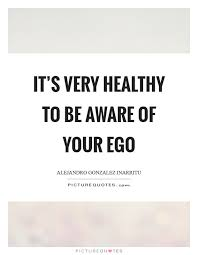 it s very healthy to be aware of your ego picture quotes