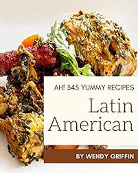Ah! 345 Yummy Latin American Recipes: The Best Yummy Latin American  Cookbook on Earth - Kindle edition by Griffin, Wendy. Cookbooks, Food &  Wine Kindle eBooks @ Amazon.com.