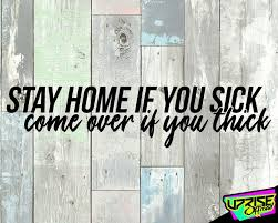 Stay Home If You Sick Come Over If You Thick Custom Vinyl Etsy In 2020 Custom Vinyl Custom Vinyl Decal Truck Window Stickers