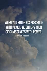 when you enter his presence praise he enters your