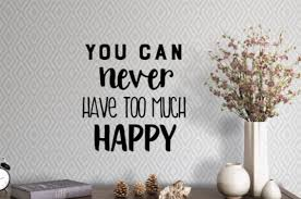 You Can Never Have Too Much Happy Vinyl Wall Decal Self Expressions Decals More