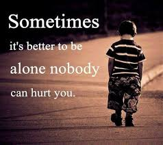 sad love quote sometimes it s better to be alone nobody can hurt