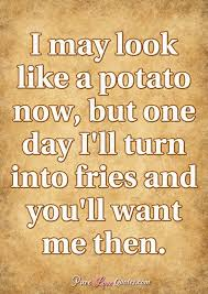 i look like a potato now but one day i ll turn into fries and