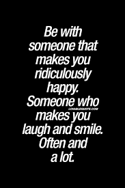 be someone that makes you ridiculously happy someone who