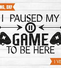 i paused my game to be here svg gamers cut file gaming geek t