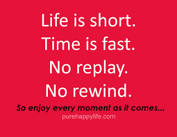 life quote life is short time is fast no replay no rewind so