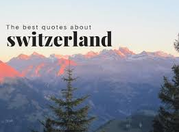 switzerland quotes our best quotes about switzerland lust
