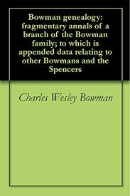 Bowman genealogy: fragmentary annals of a branch of the Bowman family; to  which is appended data relating to other Bowmans and the Spencers - Kindle  edition by Bowman, Charles Wesley. Reference Kindle