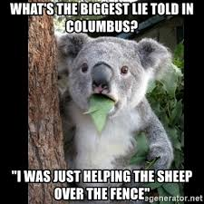 What S The Biggest Lie Told In Columbus I Was Just Helping The Sheep Over The Fence Koala Can T Believe It Meme Generator