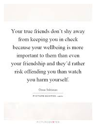 your true friends don t shy away from keeping you in check