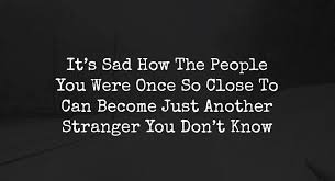 it s sad how the people you were once so close to can become just