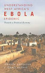 Understanding West Africa's Ebola Epidemic: Towards a Political Economy, Abdullah,  Rashid