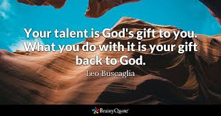 leo buscaglia your talent is god s gift to you what you