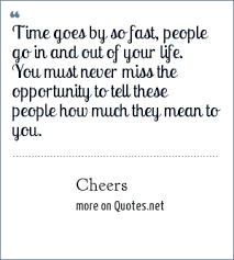 cheers time goes by so fast people go in and out of your life