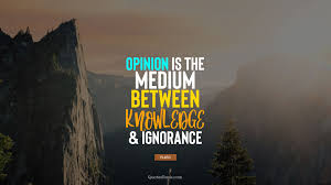 opinion is the medium between knowledge and ignorance quote by